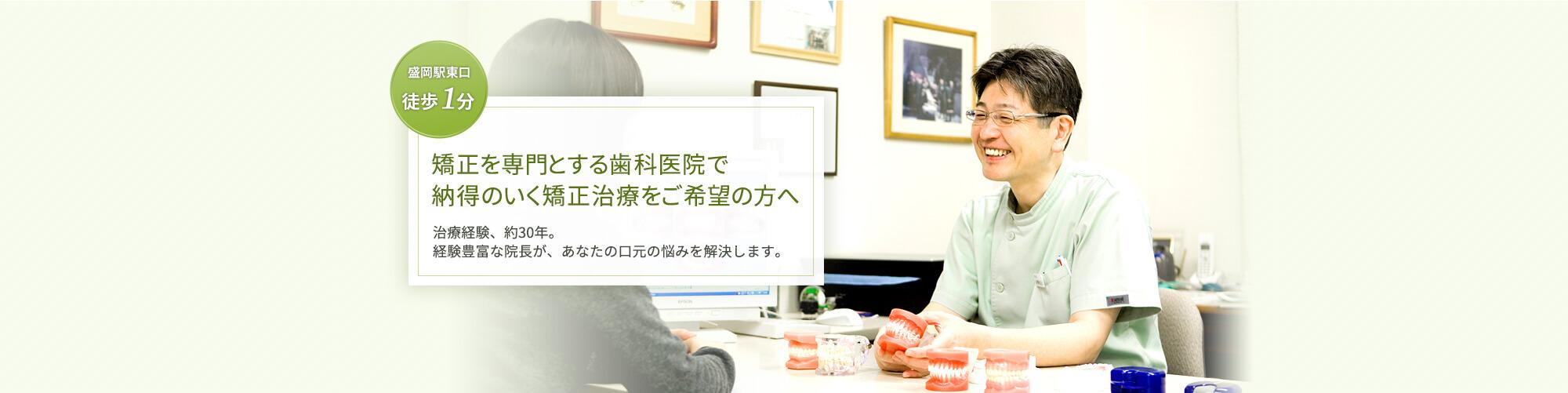 盛岡駅東口徒歩1分。日本矯正歯科学会専門医が行う歯科矯正専門医院です。治療経験、約30年。経験豊富な院長が、あなたの口元の悩みを解決します。